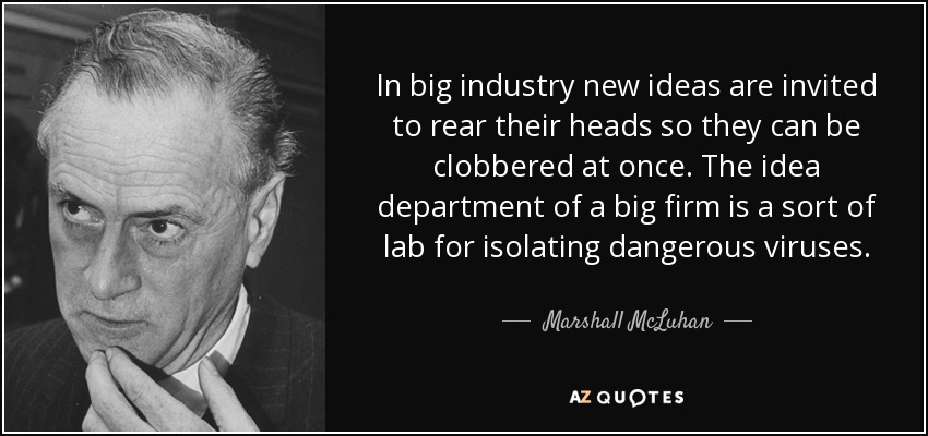 In big industry new ideas are invited to rear their heads so they can be clobbered at once. The idea department of a big firm is a sort of lab for isolating dangerous viruses. - Marshall McLuhan