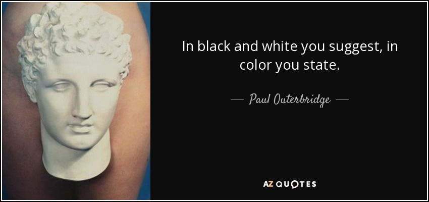 In black and white you suggest, in color you state. - Paul Outerbridge