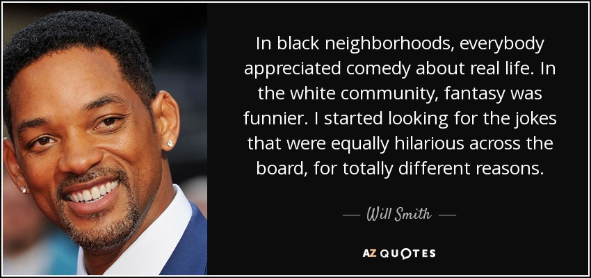 In black neighborhoods, everybody appreciated comedy about real life. In the white community, fantasy was funnier. I started looking for the jokes that were equally hilarious across the board, for totally different reasons. - Will Smith