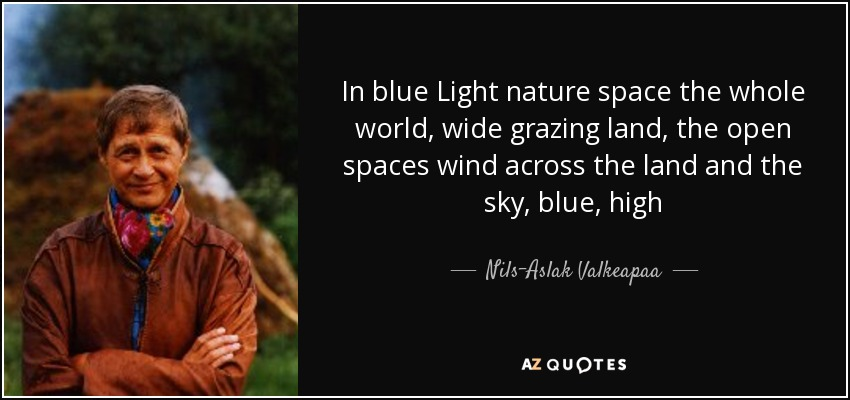 In blue Light nature space the whole world, wide grazing land, the open spaces wind across the land and the sky, blue, high - Nils-Aslak Valkeapaa