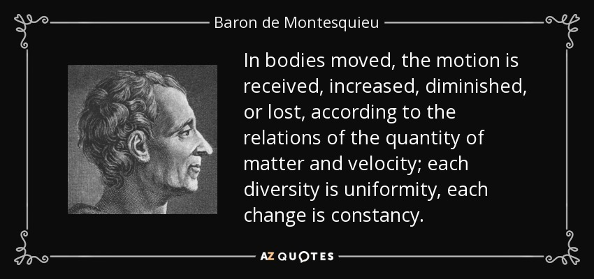In bodies moved, the motion is received, increased, diminished, or lost, according to the relations of the quantity of matter and velocity; each diversity is uniformity, each change is constancy. - Baron de Montesquieu