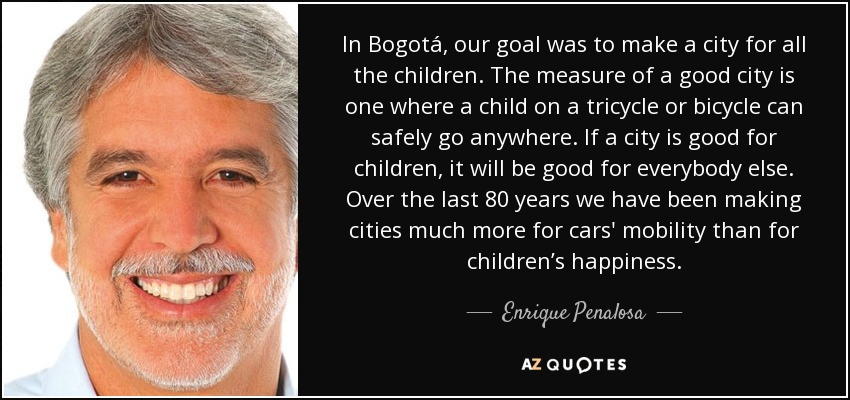 In Bogotá, our goal was to make a city for all the children. The measure of a good city is one where a child on a tricycle or bicycle can safely go anywhere. If a city is good for children, it will be good for everybody else. Over the last 80 years we have been making cities much more for cars' mobility than for children's happiness. - Enrique Penalosa