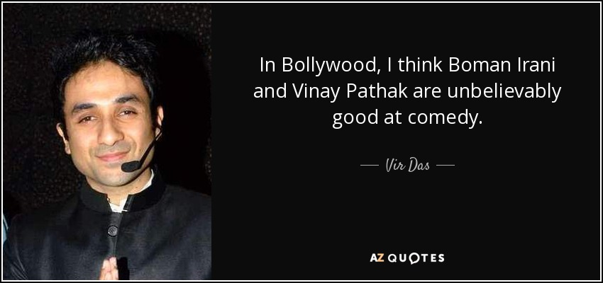 In Bollywood, I think Boman Irani and Vinay Pathak are unbelievably good at comedy. - Vir Das