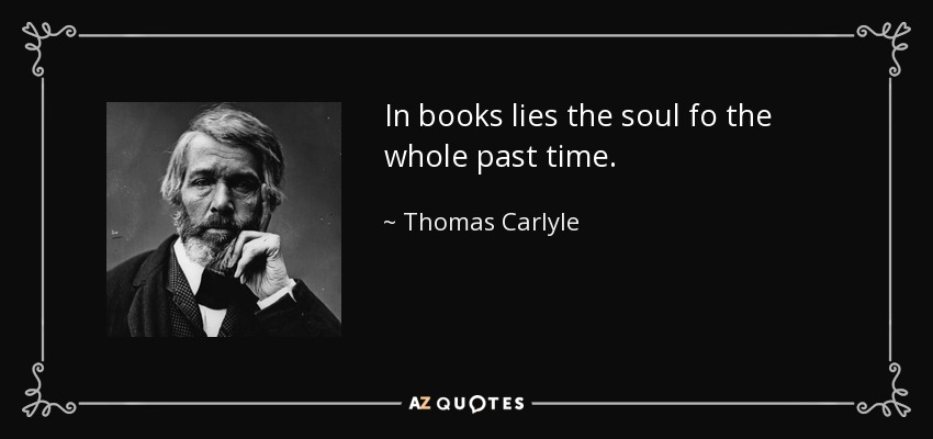 In books lies the soul fo the whole past time. - Thomas Carlyle