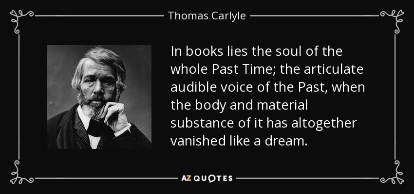 In books lies the soul of the whole Past Time; the articulate audible voice of the Past, when the body and material substance of it has altogether vanished like a dream. - Thomas Carlyle
