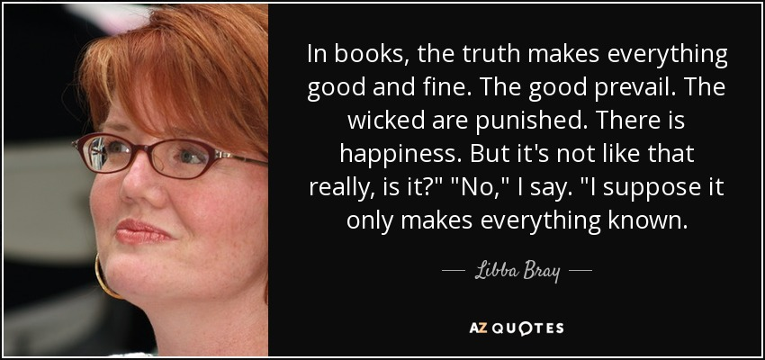 In books, the truth makes everything good and fine. The good prevail. The wicked are punished. There is happiness. But it's not like that really, is it?