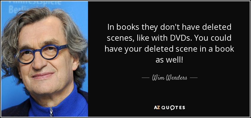 In books they don't have deleted scenes, like with DVDs. You could have your deleted scene in a book as well! - Wim Wenders