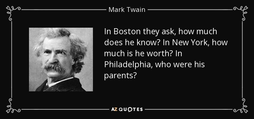 In Boston they ask, how much does he know? In New York, how much is he worth? In Philadelphia, who were his parents? - Mark Twain