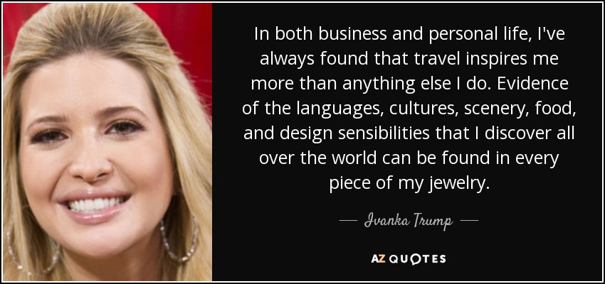In both business and personal life, I've always found that travel inspires me more than anything else I do. Evidence of the languages, cultures, scenery, food, and design sensibilities that I discover all over the world can be found in every piece of my jewelry. - Ivanka Trump