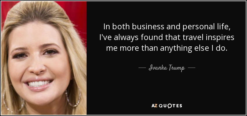 In both business and personal life, I've always found that travel inspires me more than anything else I do. - Ivanka Trump