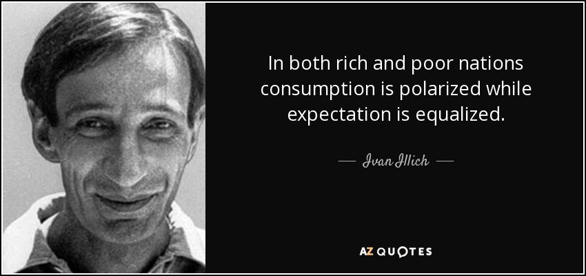 In both rich and poor nations consumption is polarized while expectation is equalized. - Ivan Illich
