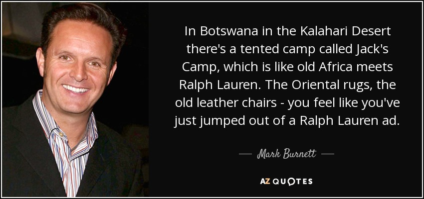 In Botswana in the Kalahari Desert there's a tented camp called Jack's Camp, which is like old Africa meets Ralph Lauren. The Oriental rugs, the old leather chairs - you feel like you've just jumped out of a Ralph Lauren ad. - Mark Burnett