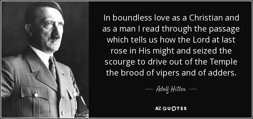 In boundless love as a Christian and as a man I read through the passage which tells us how the Lord at last rose in His might and seized the scourge to drive out of the Temple the brood of vipers and of adders. - Adolf Hitler
