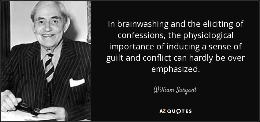 In brainwashing and the eliciting of confessions, the physiological importance of inducing a sense of guilt and conflict can hardly be over emphasized. - William Sargant