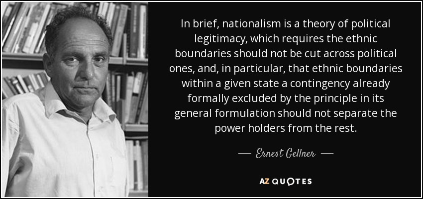 In brief, nationalism is a theory of political legitimacy, which requires the ethnic boundaries should not be cut across political ones, and, in particular, that ethnic boundaries within a given state a contingency already formally excluded by the principle in its general formulation should not separate the power holders from the rest. - Ernest Gellner