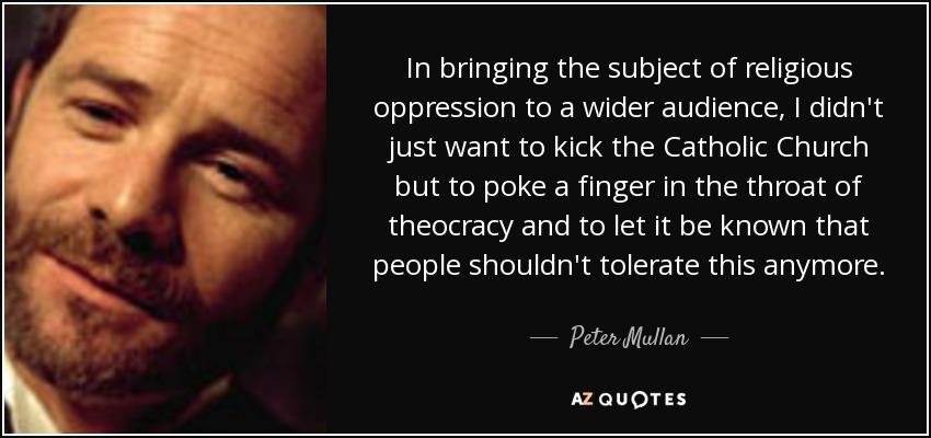 In bringing the subject of religious oppression to a wider audience, I didn't just want to kick the Catholic Church but to poke a finger in the throat of theocracy and to let it be known that people shouldn't tolerate this anymore. - Peter Mullan