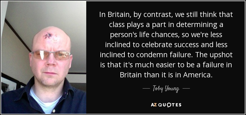 In Britain, by contrast, we still think that class plays a part in determining a person's life chances, so we're less inclined to celebrate success and less inclined to condemn failure. The upshot is that it's much easier to be a failure in Britain than it is in America. - Toby Young