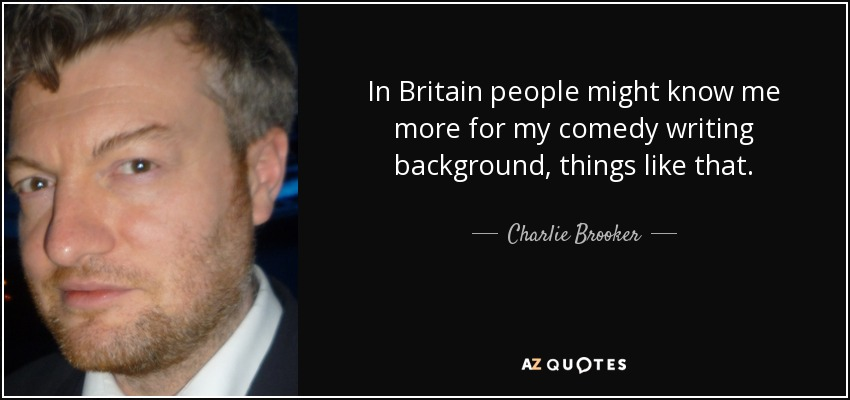 In Britain people might know me more for my comedy writing background, things like that. - Charlie Brooker