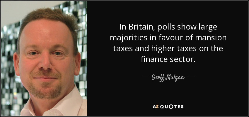 In Britain, polls show large majorities in favour of mansion taxes and higher taxes on the finance sector. - Geoff Mulgan