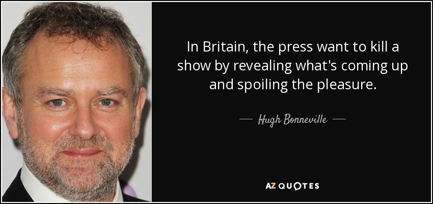 In Britain, the press want to kill a show by revealing what's coming up and spoiling the pleasure. - Hugh Bonneville