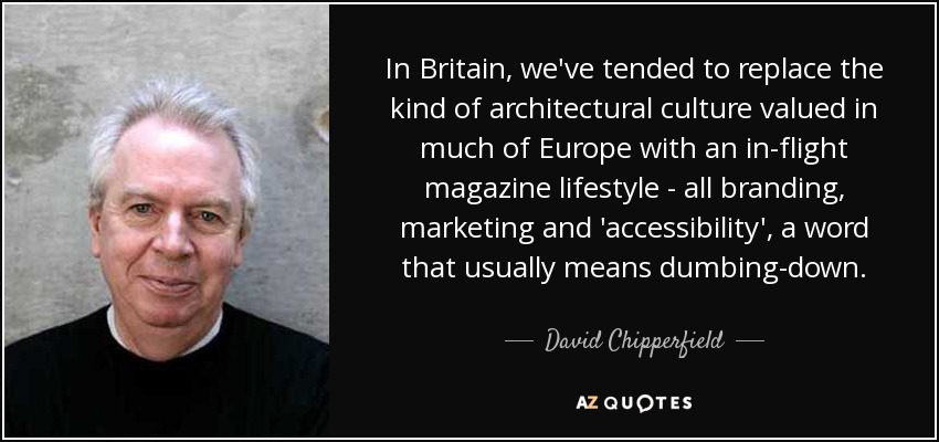 In Britain, we've tended to replace the kind of architectural culture valued in much of Europe with an in-flight magazine lifestyle - all branding, marketing and 'accessibility', a word that usually means dumbing-down. - David Chipperfield