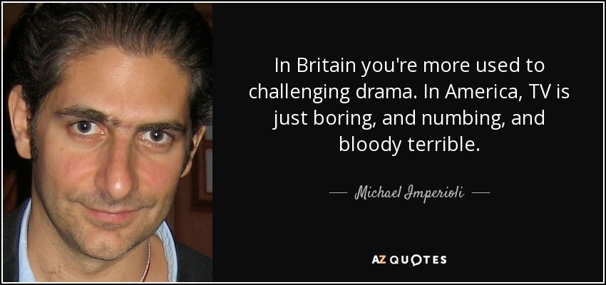 In Britain you're more used to challenging drama. In America, TV is just boring, and numbing, and bloody terrible. - Michael Imperioli