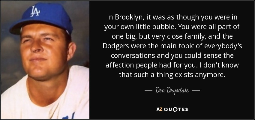 In Brooklyn, it was as though you were in your own little bubble. You were all part of one big, but very close family, and the Dodgers were the main topic of everybody's conversations and you could sense the affection people had for you. I don't know that such a thing exists anymore. - Don Drysdale