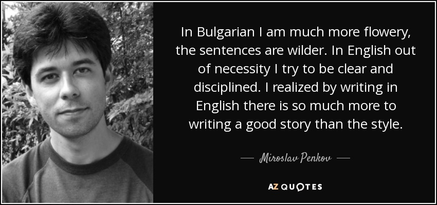 In Bulgarian I am much more flowery, the sentences are wilder. In English out of necessity I try to be clear and disciplined. I realized by writing in English there is so much more to writing a good story than the style. - Miroslav Penkov