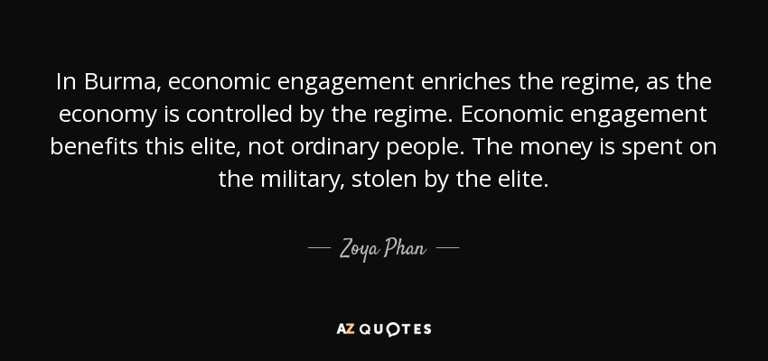 In Burma, economic engagement enriches the regime, as the economy is controlled by the regime. Economic engagement benefits this elite, not ordinary people. The money is spent on the military, stolen by the elite. - Zoya Phan