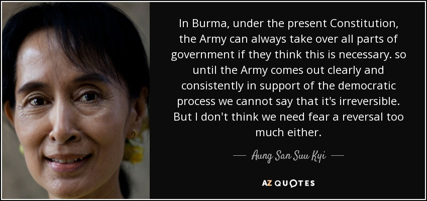 In Burma, under the present Constitution, the Army can always take over all parts of government if they think this is necessary. so until the Army comes out clearly and consistently in support of the democratic process we cannot say that it's irreversible. But I don't think we need fear a reversal too much either. - Aung San Suu Kyi