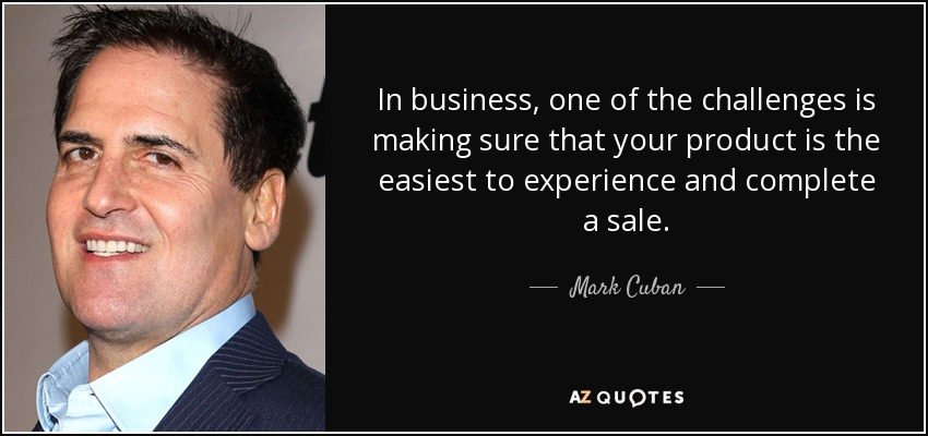 In business, one of the challenges is making sure that your product is the easiest to experience and complete a sale. - Mark Cuban