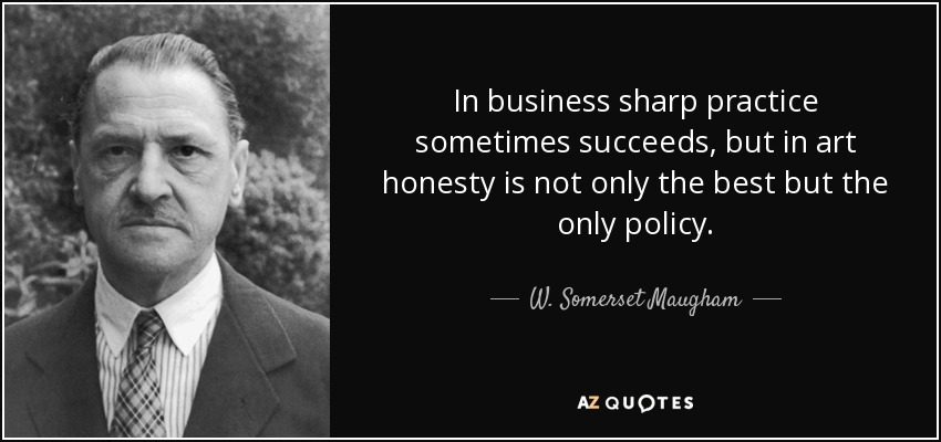 In business sharp practice sometimes succeeds, but in art honesty is not only the best but the only policy. - W. Somerset Maugham