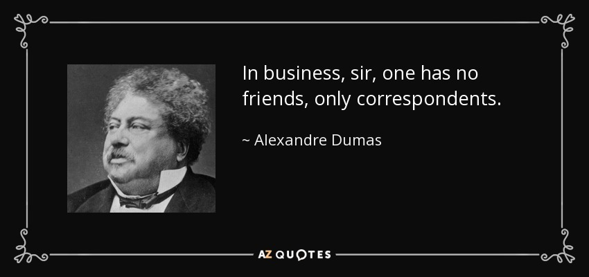 In business, sir, one has no friends, only correspondents. - Alexandre Dumas