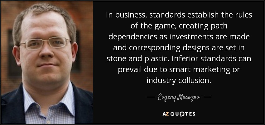 In business, standards establish the rules of the game, creating path dependencies as investments are made and corresponding designs are set in stone and plastic. Inferior standards can prevail due to smart marketing or industry collusion. - Evgeny Morozov
