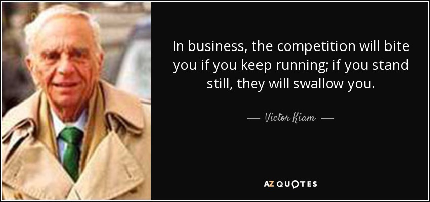 In business, the competition will bite you if you keep running; if you stand still, they will swallow you. - Victor Kiam