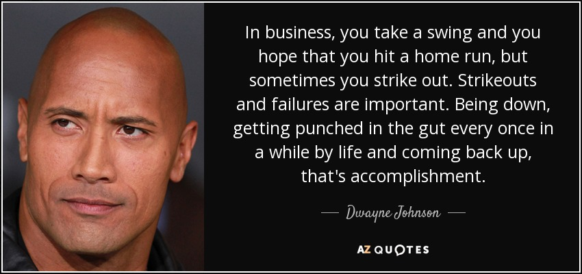 In business, you take a swing and you hope that you hit a home run, but sometimes you strike out. Strikeouts and failures are important. Being down, getting punched in the gut every once in a while by life and coming back up, that's accomplishment. - Dwayne Johnson