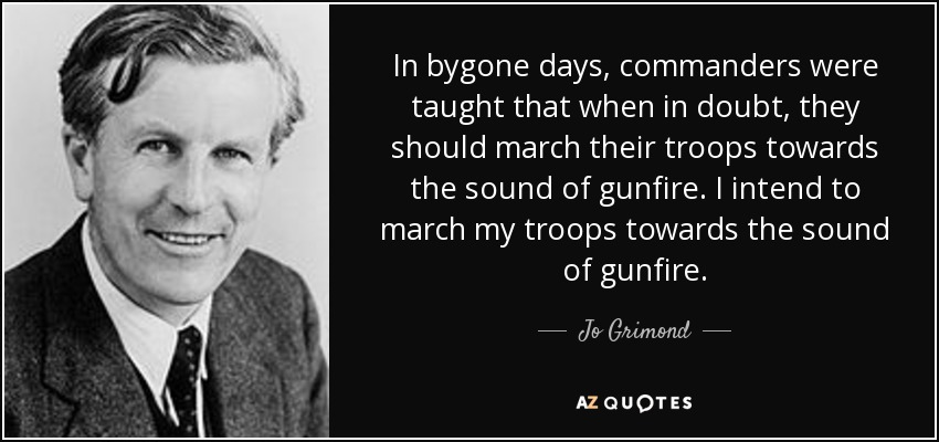 In bygone days, commanders were taught that when in doubt, they should march their troops towards the sound of gunfire. I intend to march my troops towards the sound of gunfire. - Jo Grimond