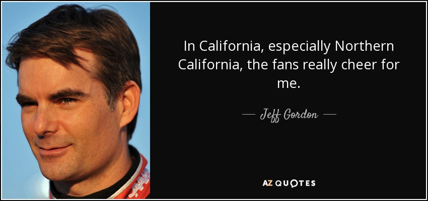 In California, especially Northern California, the fans really cheer for me. - Jeff Gordon