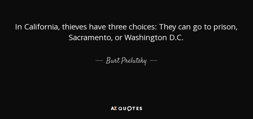 In California, thieves have three choices: They can go to prison, Sacramento, or Washington D.C. - Burt Prelutsky