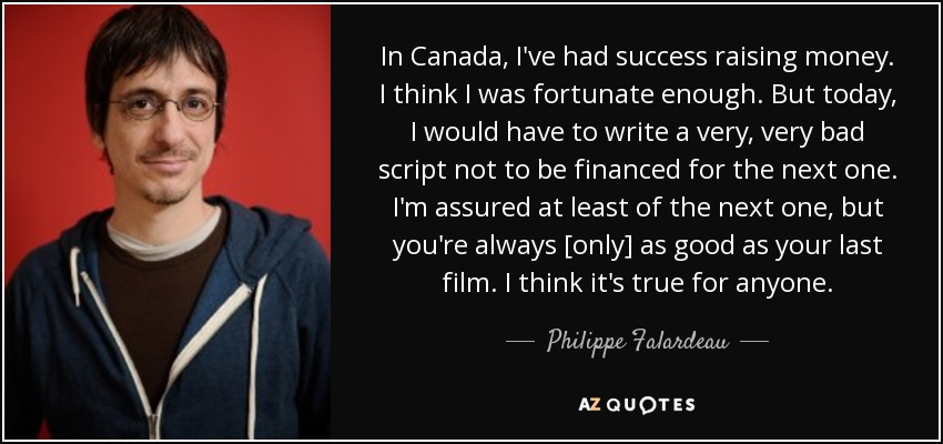 In Canada, I've had success raising money. I think I was fortunate enough. But today, I would have to write a very, very bad script not to be financed for the next one. I'm assured at least of the next one, but you're always [only] as good as your last film. I think it's true for anyone. - Philippe Falardeau