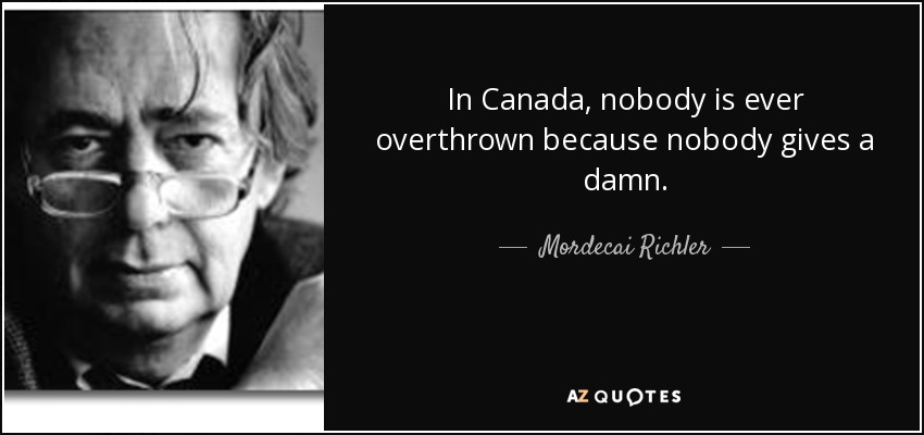 In Canada, nobody is ever overthrown because nobody gives a damn. - Mordecai Richler
