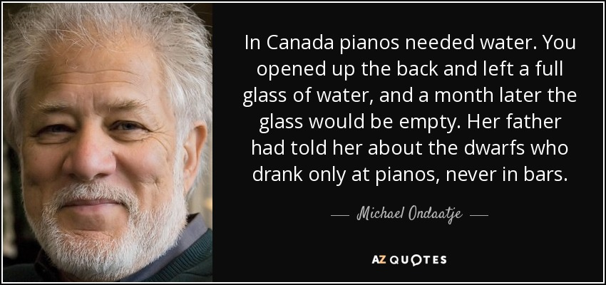 In Canada pianos needed water. You opened up the back and left a full glass of water, and a month later the glass would be empty. Her father had told her about the dwarfs who drank only at pianos, never in bars. - Michael Ondaatje