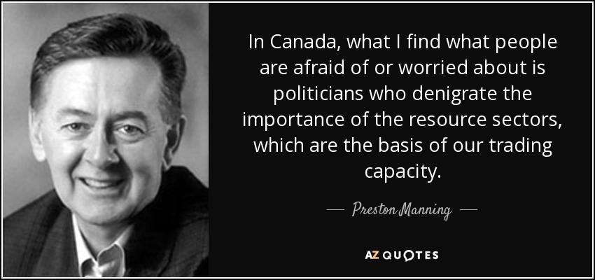 In Canada, what I find what people are afraid of or worried about is politicians who denigrate the importance of the resource sectors, which are the basis of our trading capacity. - Preston Manning