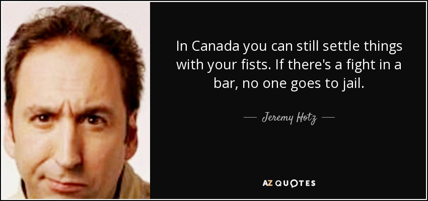 In Canada you can still settle things with your fists. If there's a fight in a bar, no one goes to jail. - Jeremy Hotz