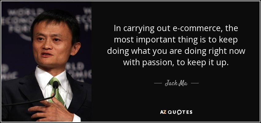 In carrying out e-commerce, the most important thing is to keep doing what you are doing right now with passion, to keep it up. - Jack Ma