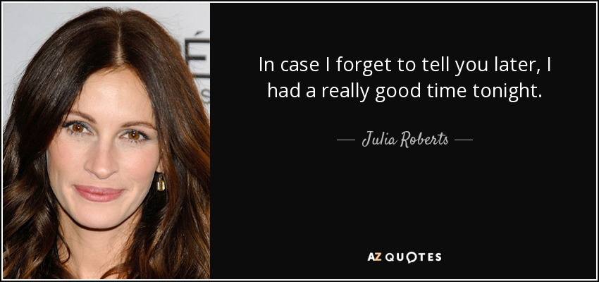 Julia Roberts Quote In Case I Forget To Tell You Later I Had