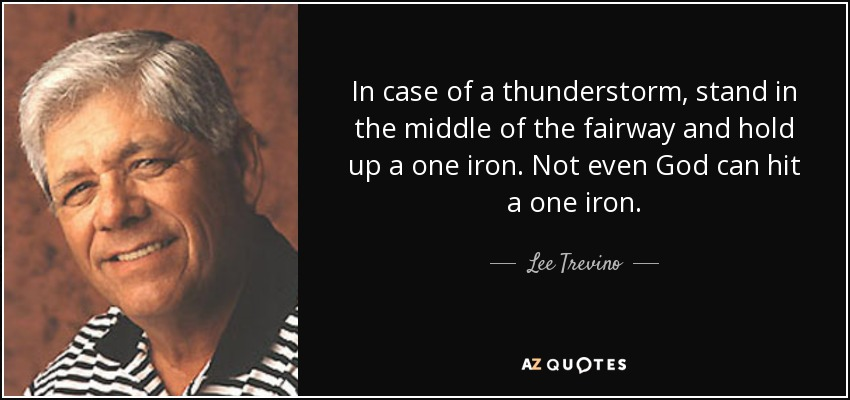 In case of a thunderstorm, stand in the middle of the fairway and hold up a one iron. Not even God can hit a one iron. - Lee Trevino