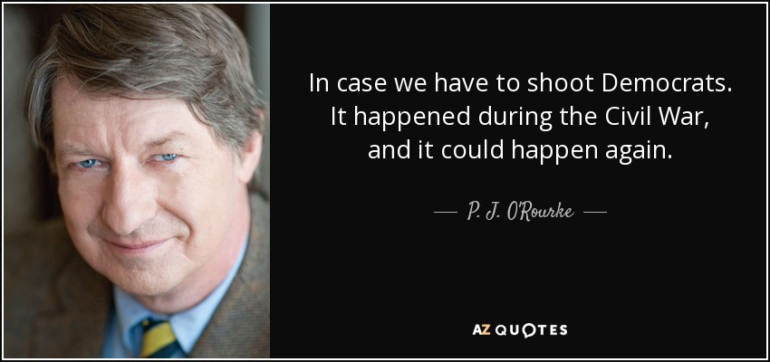 In case we have to shoot Democrats. It happened during the Civil War, and it could happen again. - P. J. O'Rourke