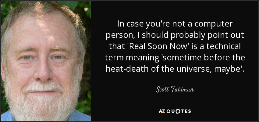 In case you're not a computer person, I should probably point out that 'Real Soon Now' is a technical term meaning 'sometime before the heat-death of the universe, maybe'. - Scott Fahlman