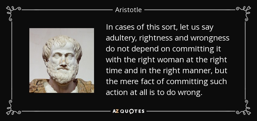 In cases of this sort, let us say adultery, rightness and wrongness do not depend on committing it with the right woman at the right time and in the right manner, but the mere fact of committing such action at all is to do wrong. - Aristotle